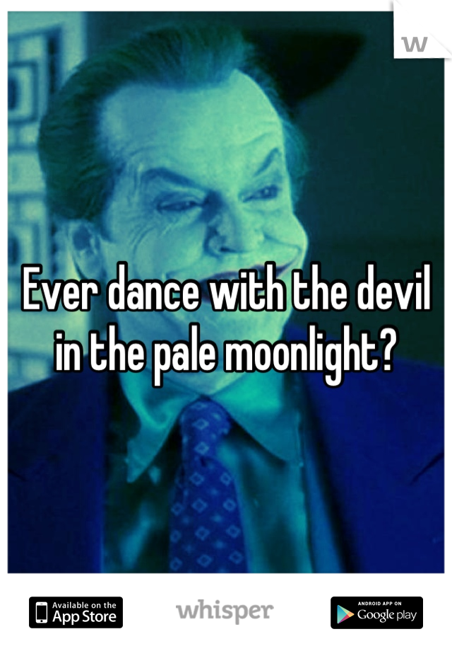 Ever dance with the devil in the pale moonlight?