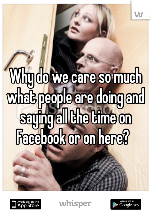 Why do we care so much what people are doing and saying all the time on Facebook or on here?
