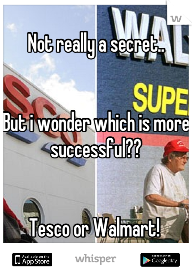 Not really a secret..    But i wonder which is more successful??   Tesco or Walmart!