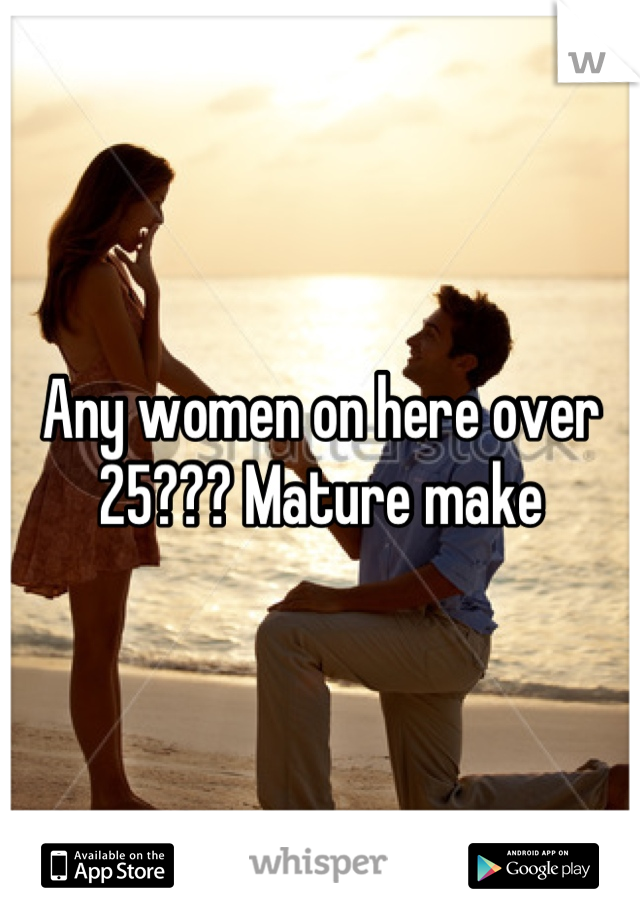 Any women on here over 25??? Mature make