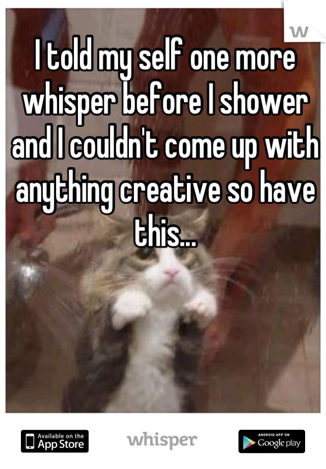 I told my self one more whisper before I shower and I couldn't come up with anything creative so have this...