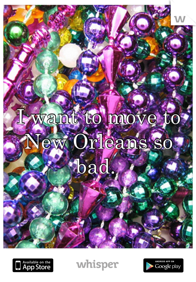 I want to move to New Orleans so bad.
