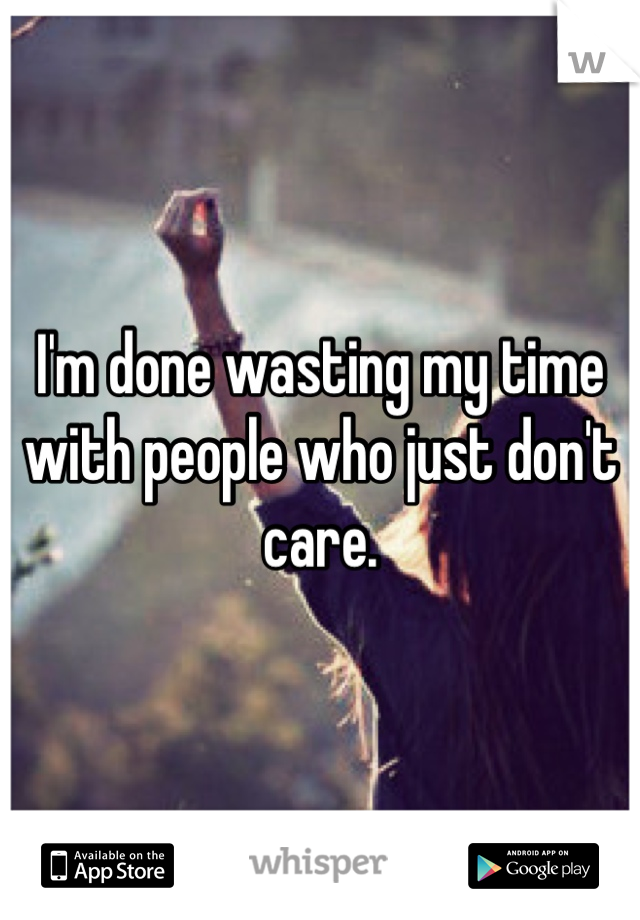 I'm done wasting my time with people who just don't care.