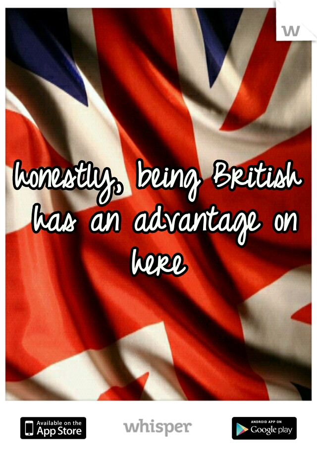 honestly, being British has an advantage on here