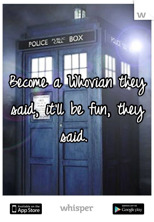 Become a Whovian they said, it'll be fun, they said.