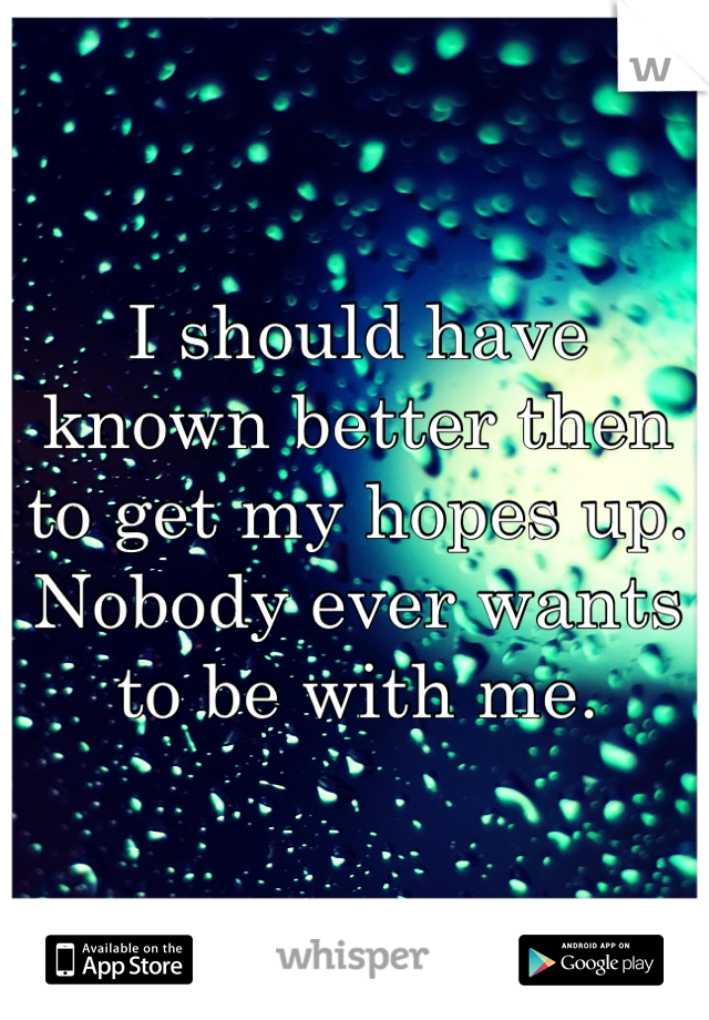 I should have known better then to get my hopes up. Nobody ever wants to be with me.