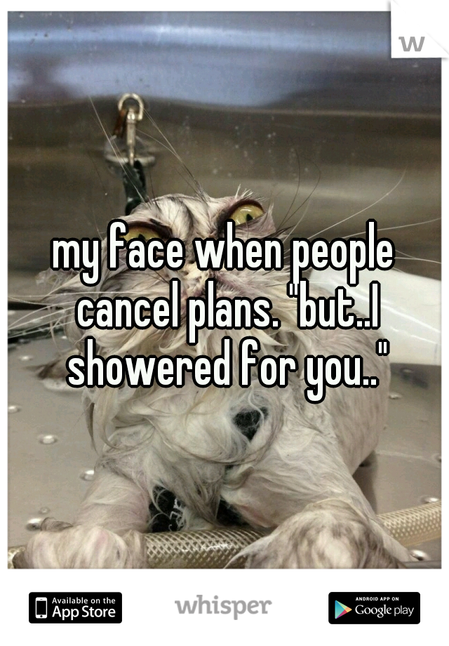 """my face when people cancel plans. """"but..I showered for you.."""""""
