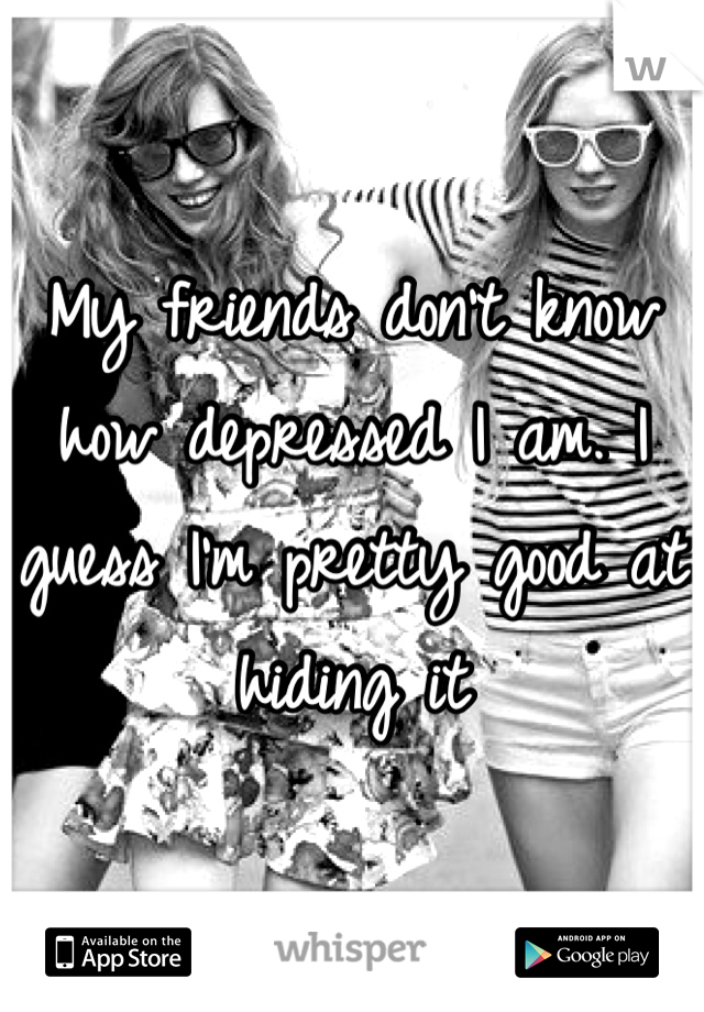 My friends don't know how depressed I am. I guess I'm pretty good at hiding it