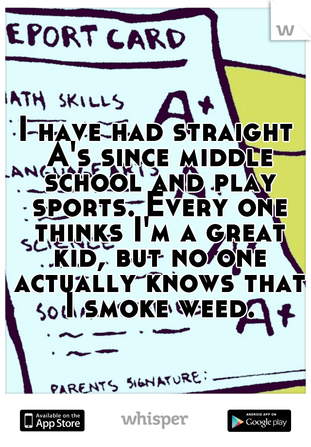 I have had straight A's since middle school and play sports. Every one thinks I'm a great kid, but no one actually knows that I smoke weed.