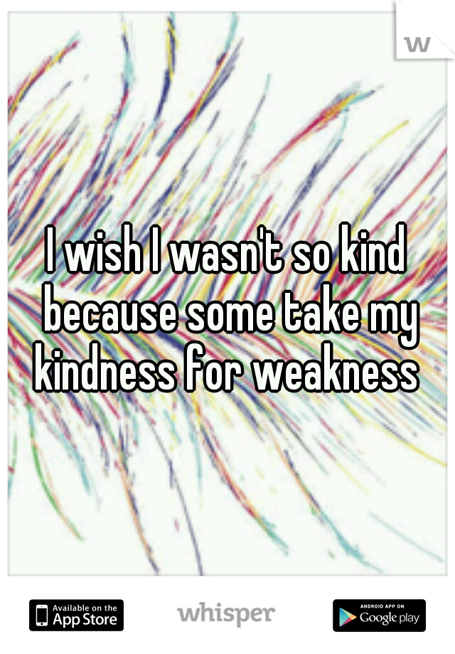 I wish I wasn't so kind because some take my kindness for weakness