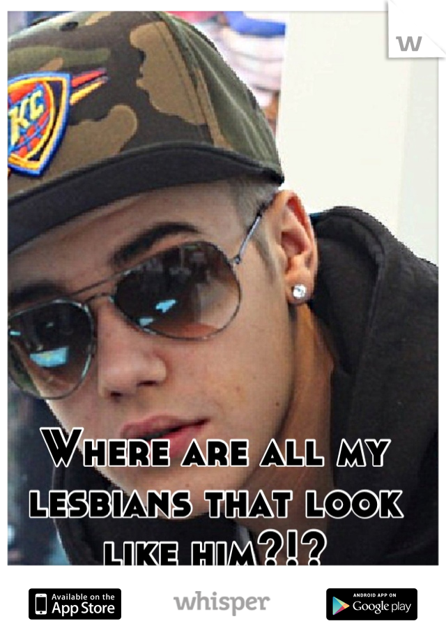 Where are all my lesbians that look like him?!?