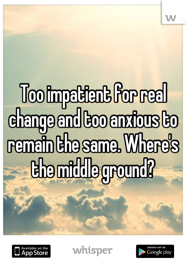 Too impatient for real change and too anxious to remain the same. Where's the middle ground?