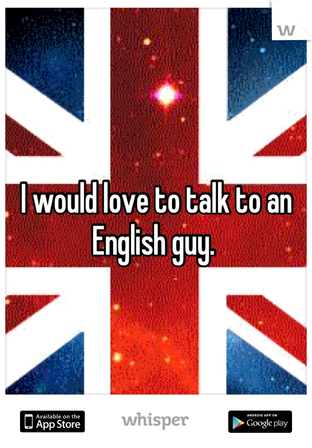 I would love to talk to an English guy.