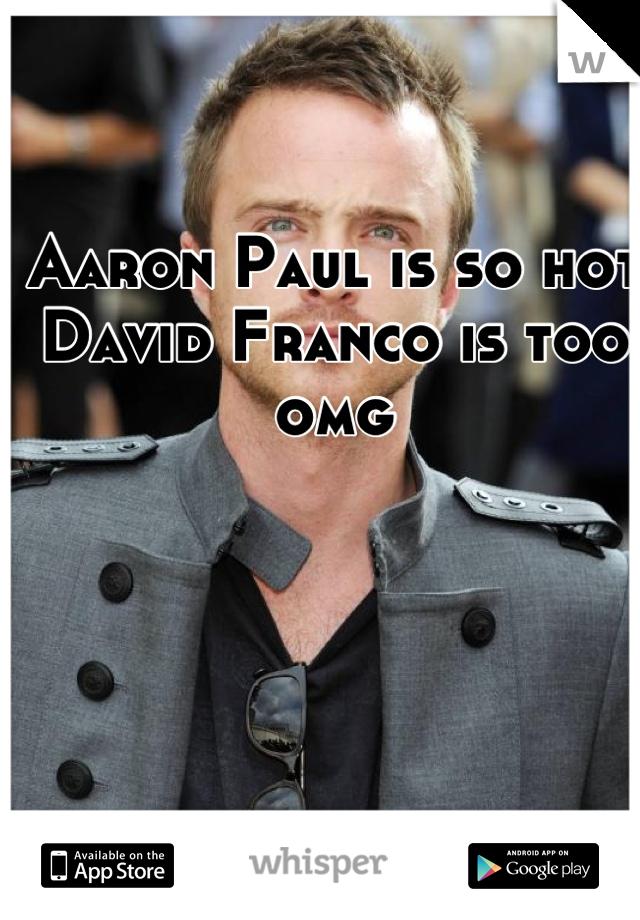 Aaron Paul is so hot David Franco is too omg