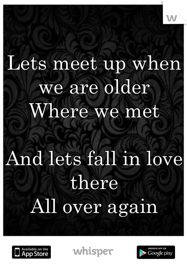 Lets meet up when we are older Where we met  And lets fall in love there All over again