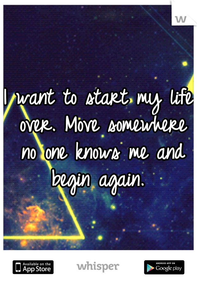 I want to start my life over. Move somewhere no one knows me and begin again.