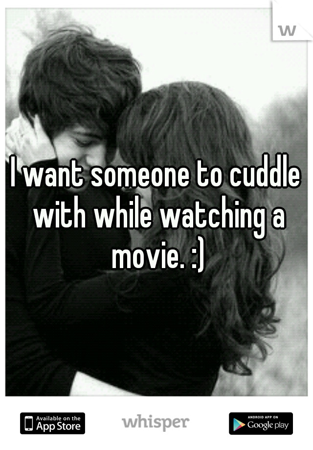 I want someone to cuddle with while watching a movie. :)