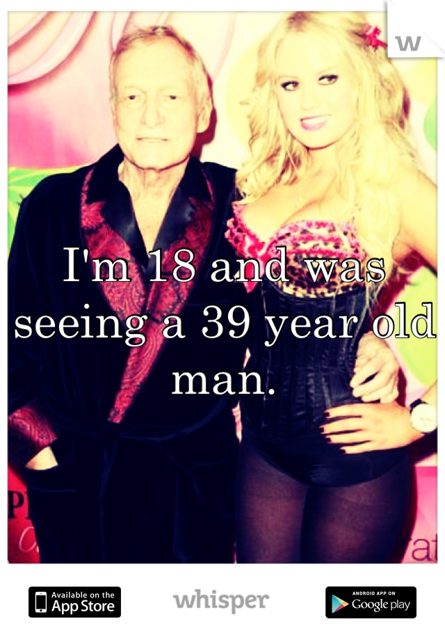 I'm 18 and was seeing a 39 year old man.