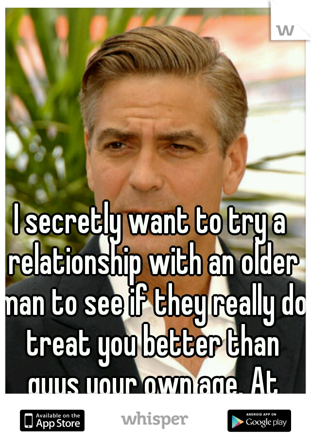 I secretly want to try a relationship with an older man to see if they really do treat you better than guys your own age. At least once...