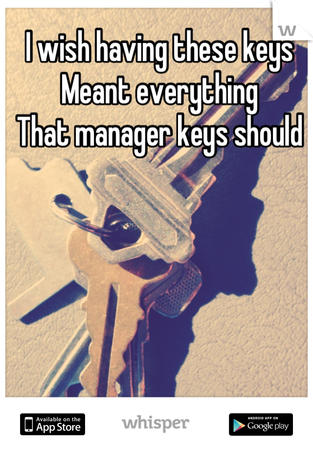 I wish having these keys Meant everything That manager keys should