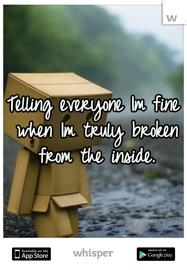 Telling everyone Im fine when Im truly broken from the inside.