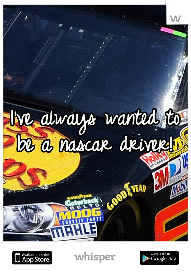 I've always wanted to be a nascar driver!