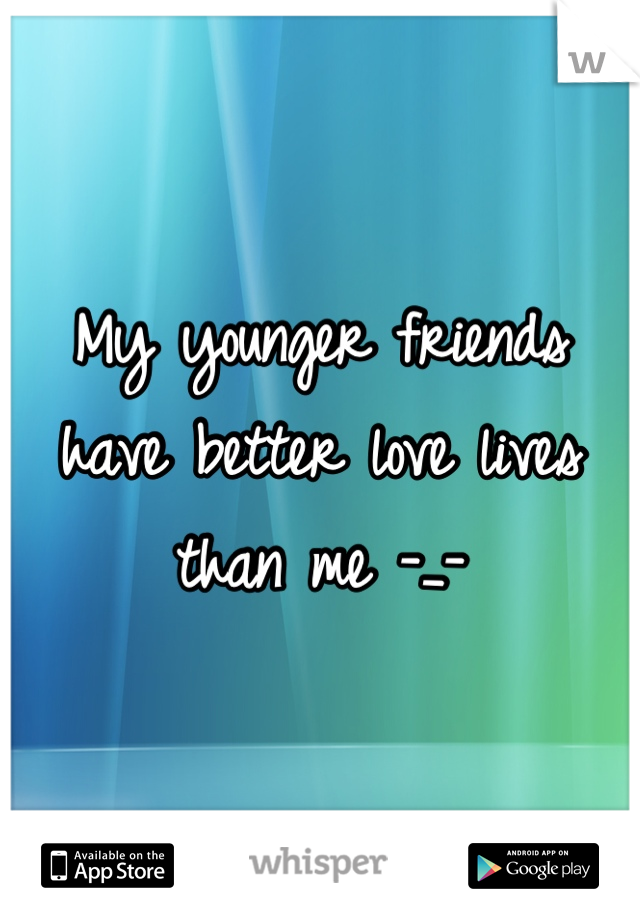 My younger friends have better love lives than me -_-