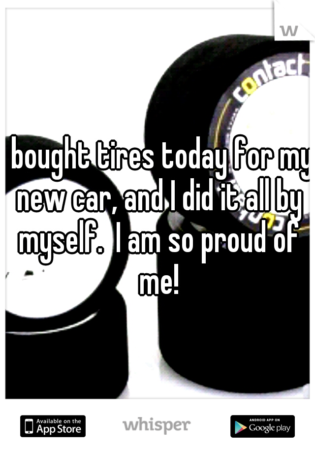 I bought tires today for my new car, and I did it all by myself.  I am so proud of me!