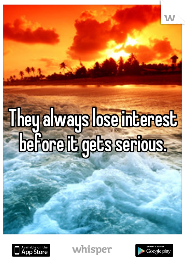 They always lose interest before it gets serious.