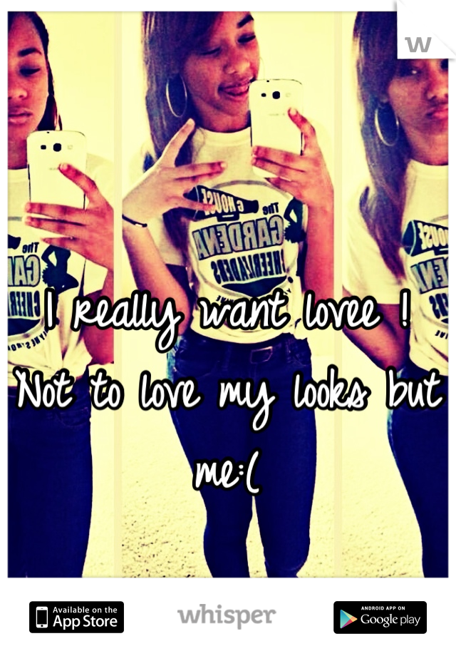 I really want lovee ! Not to love my looks but me:(