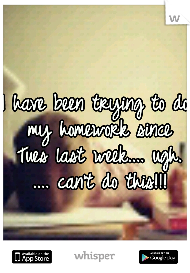 I have been trying to do my homework since Tues last week.... ugh. .... can't do this!!!