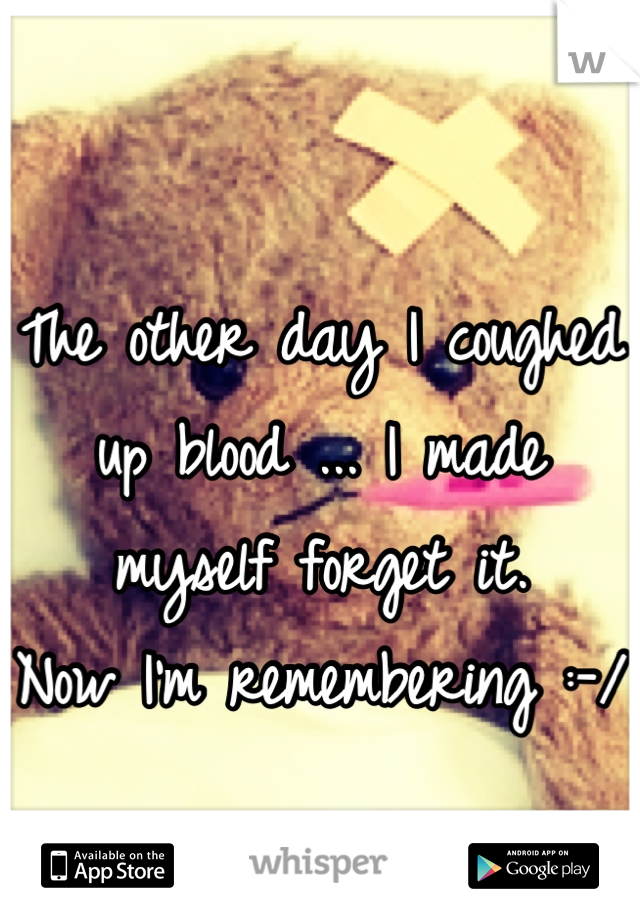 The other day I coughed up blood ... I made myself forget it.  Now I'm remembering :-/