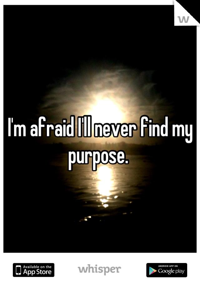 I'm afraid I'll never find my purpose.