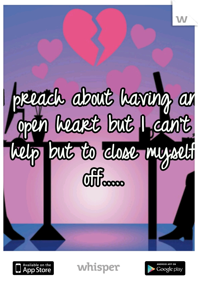 I preach about having an open heart but I can't help but to close myself off.....