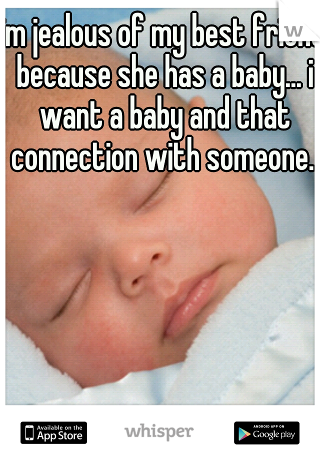 im jealous of my best friend because she has a baby... i want a baby and that connection with someone..