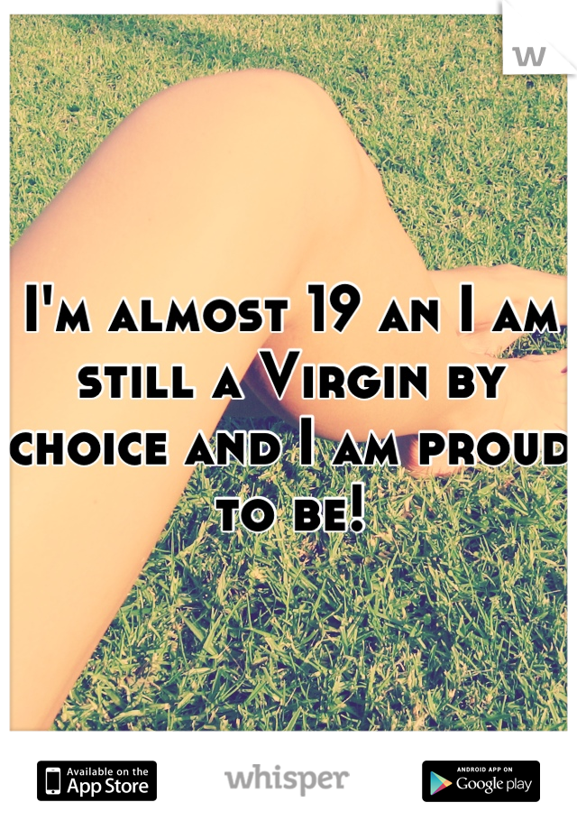 I'm almost 19 an I am still a Virgin by choice and I am proud to be!