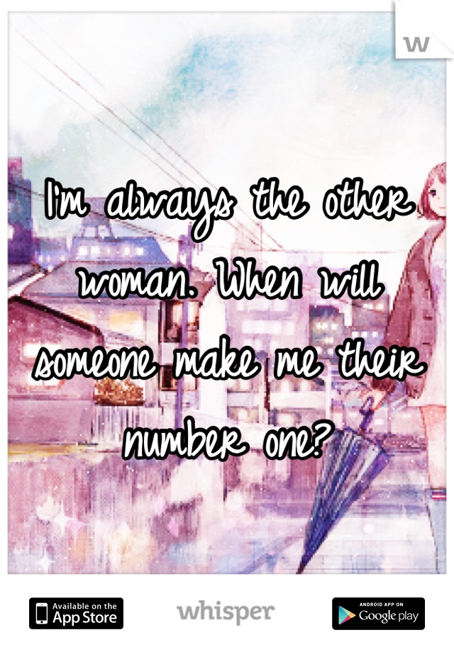 I'm always the other woman. When will someone make me their number one?