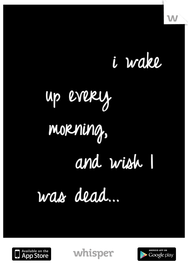 i wake up every                                            morning,                        and wish I was dead...