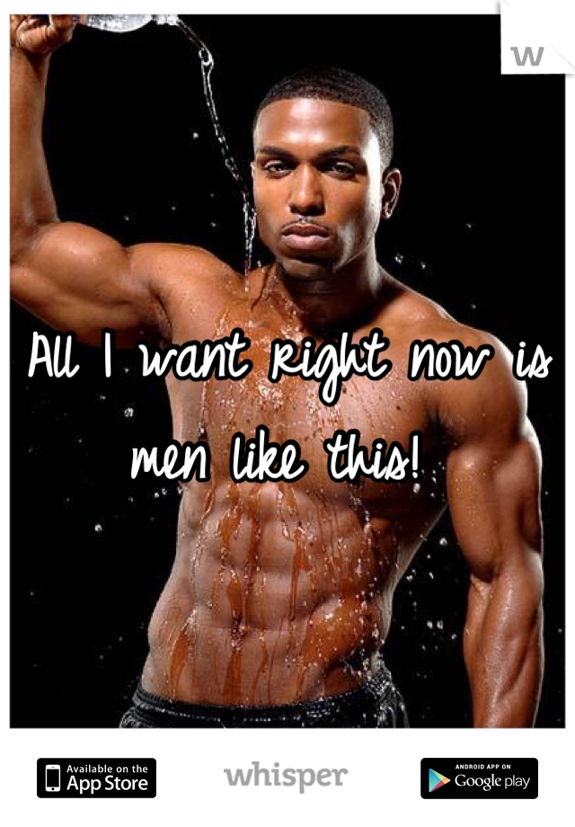 All I want right now is men like this!