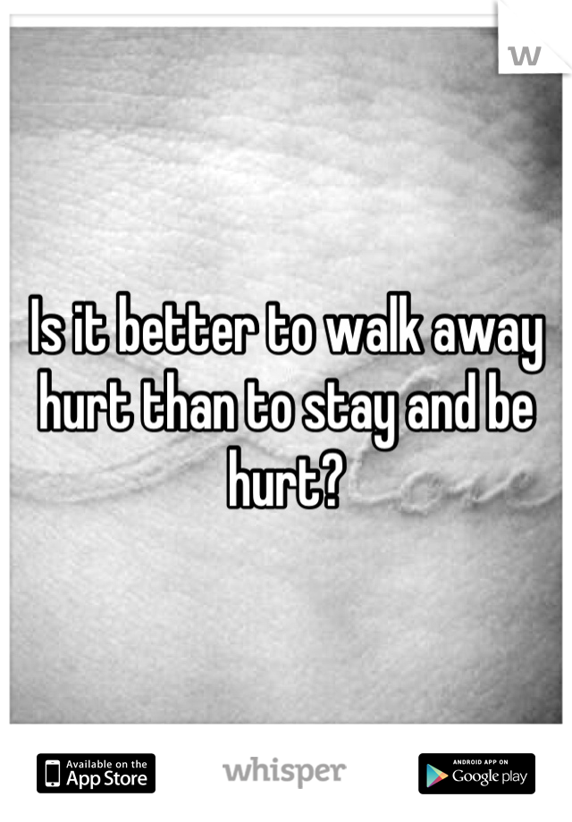 Is it better to walk away hurt than to stay and be hurt?