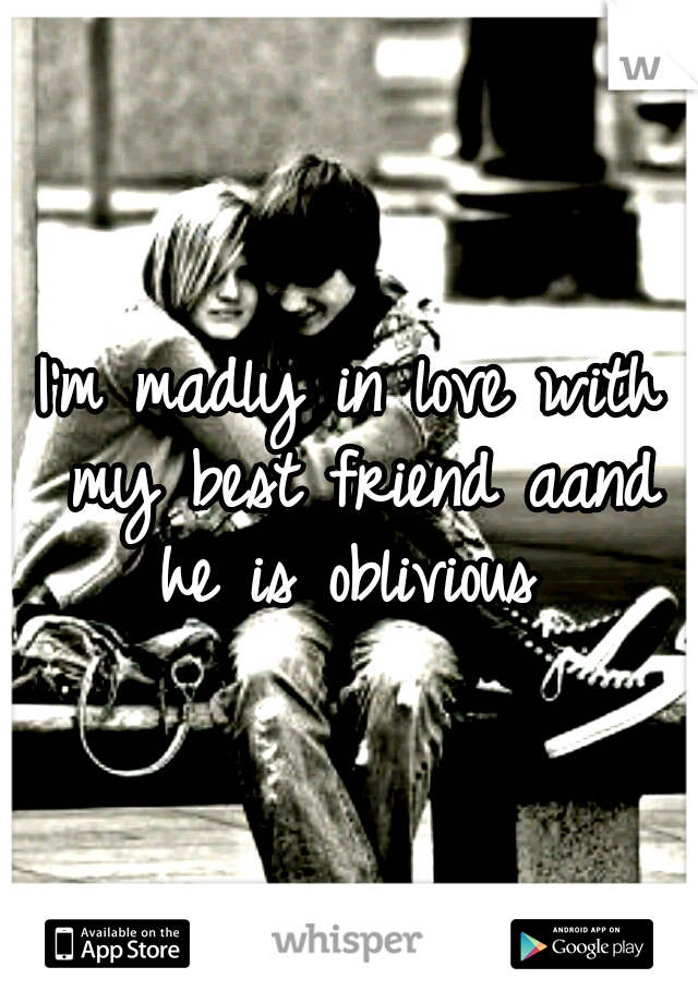 I'm madly in love with my best friend aand he is oblivious