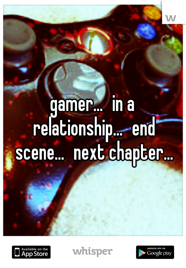 gamer... in a relationship... end scene... next chapter...