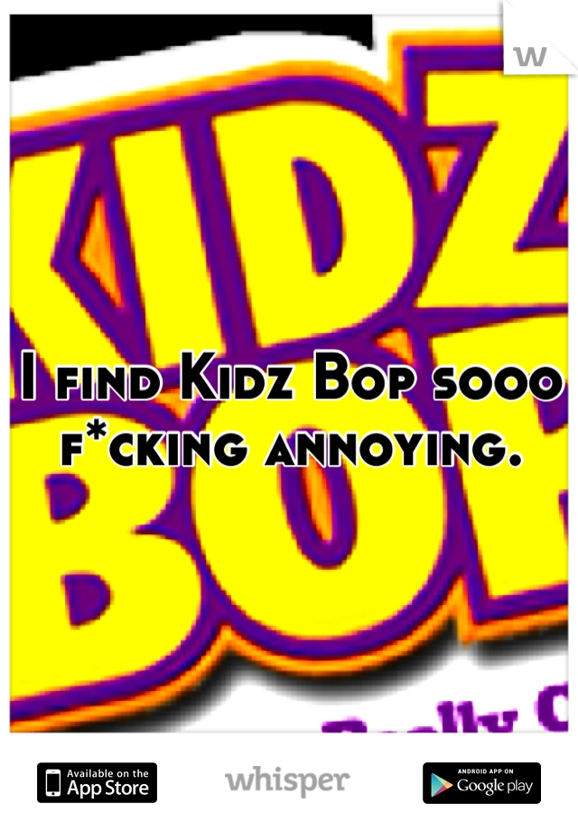 I find Kidz Bop sooo f*cking annoying.