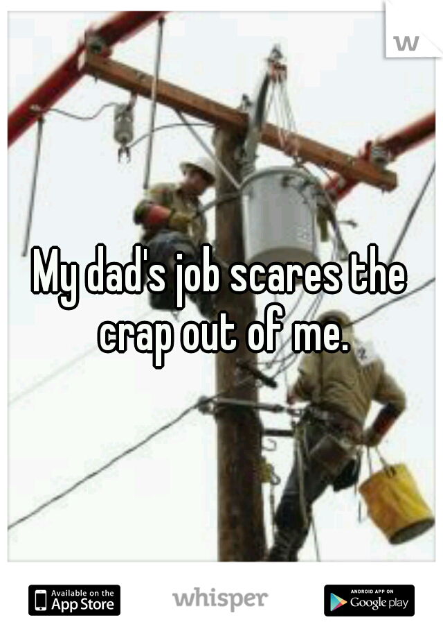 My dad's job scares the crap out of me.