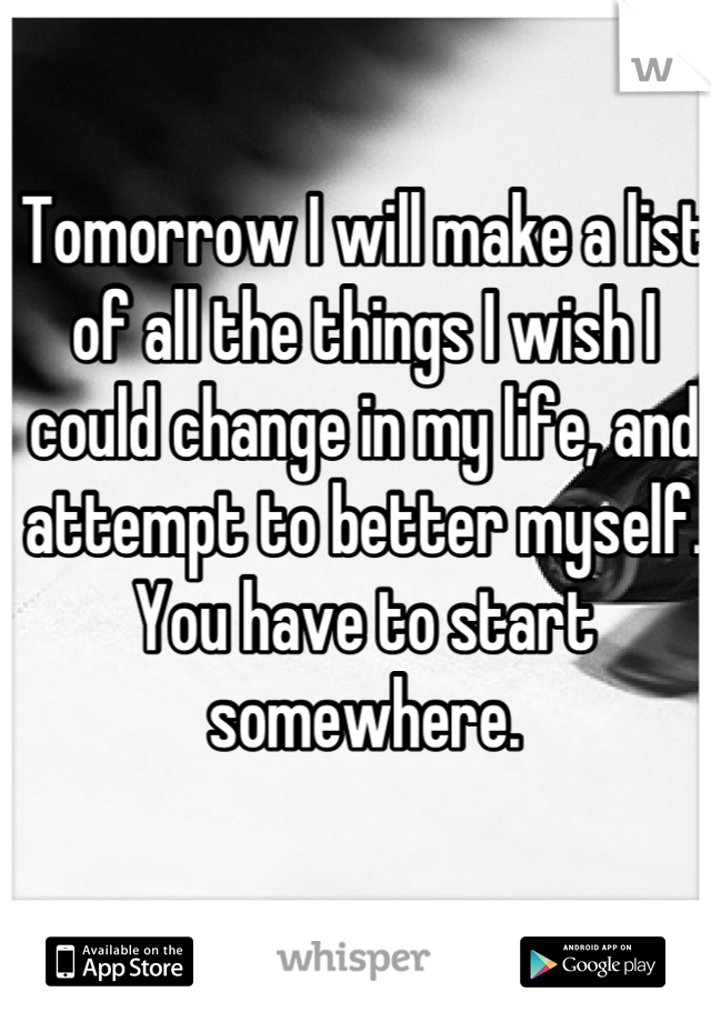 Tomorrow I will make a list of all the things I wish I could change in my life, and attempt to better myself. You have to start somewhere.