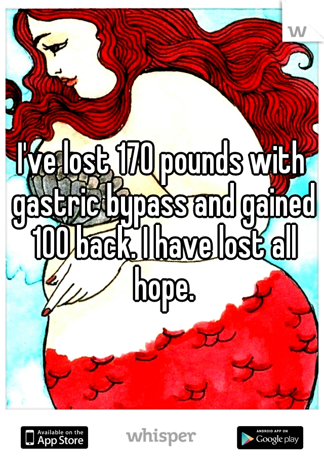 I've lost 170 pounds with gastric bypass and gained 100 back. I have lost all hope.
