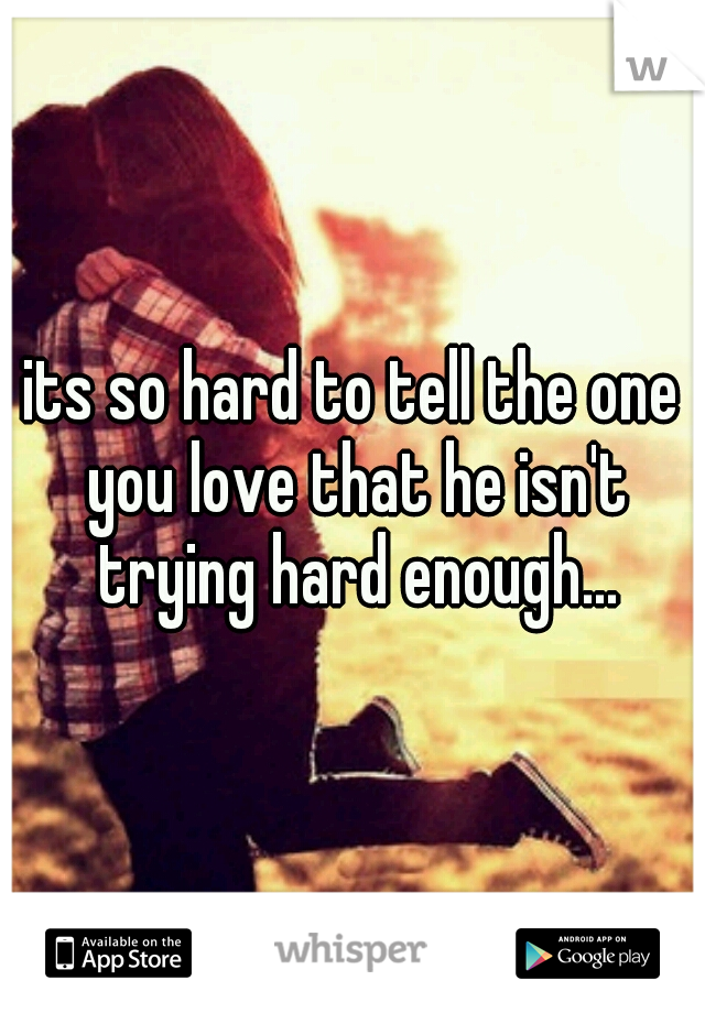 its so hard to tell the one you love that he isn't trying hard enough...