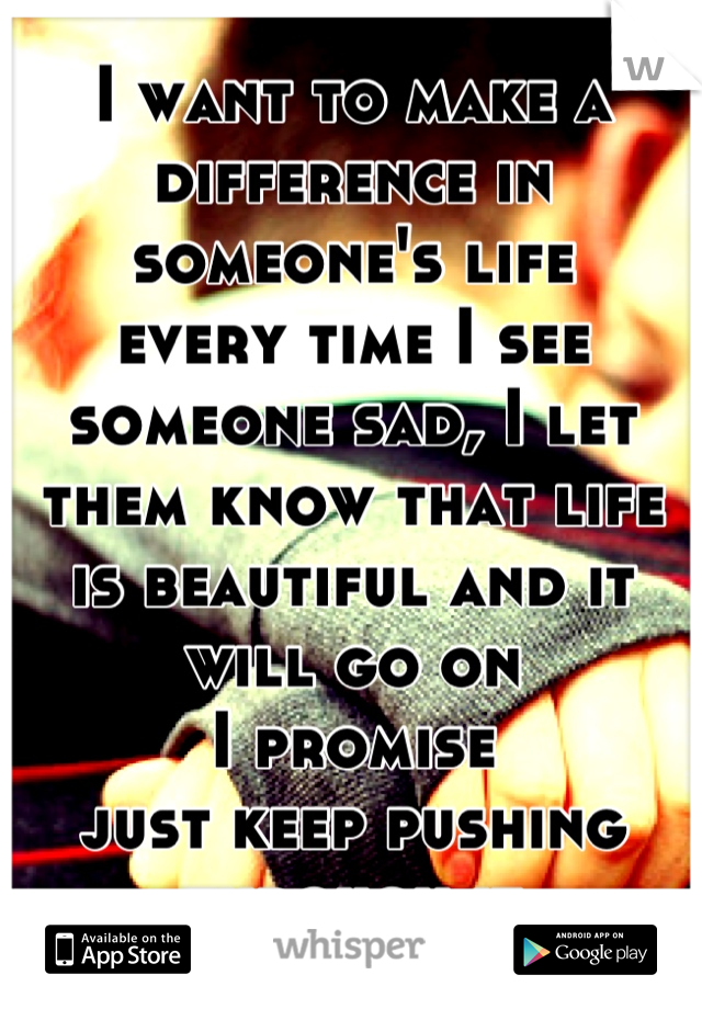 I want to make a difference in someone's life every time I see someone sad, I let them know that life is beautiful and it will go on I promise just keep pushing through it