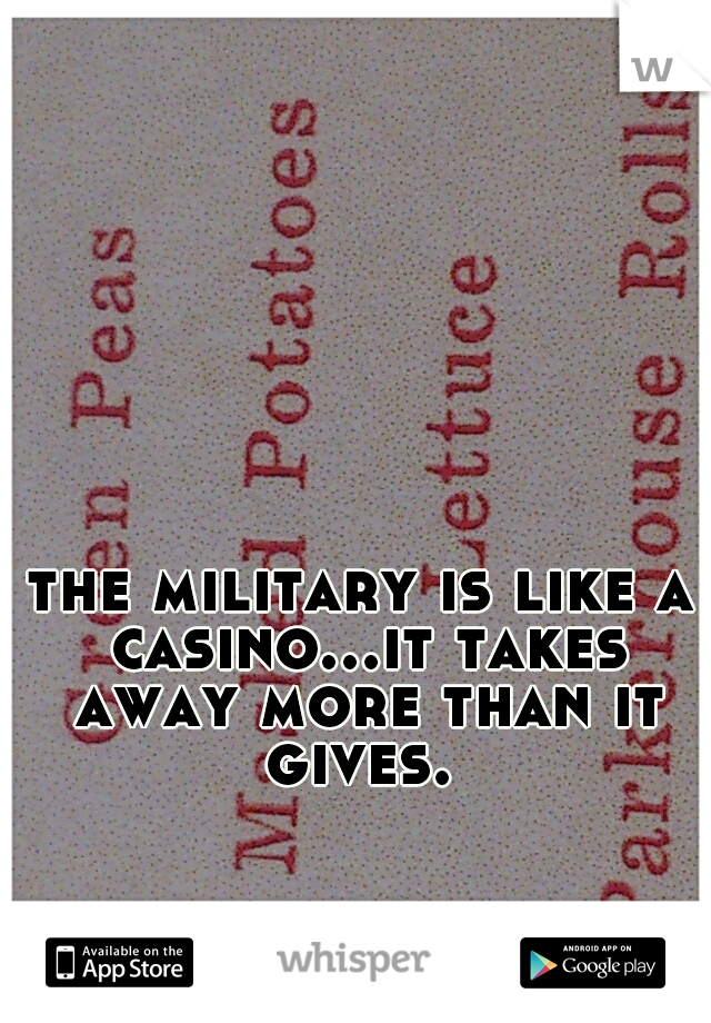 the military is like a casino...it takes away more than it gives.
