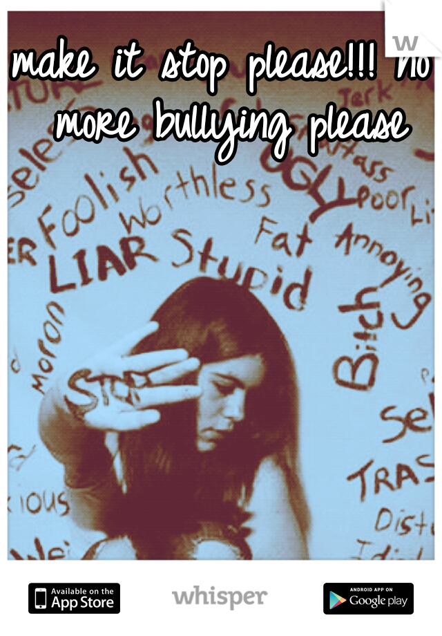 make it stop please!!! no more bullying please